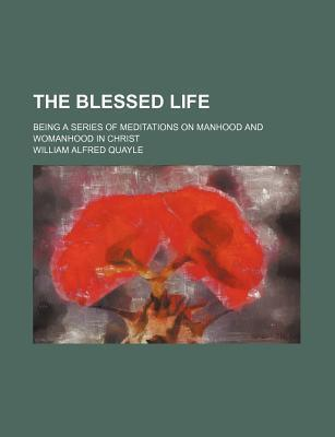The Blessed Life; Being a Series of Meditations on Manhood and Womanhood in Christ