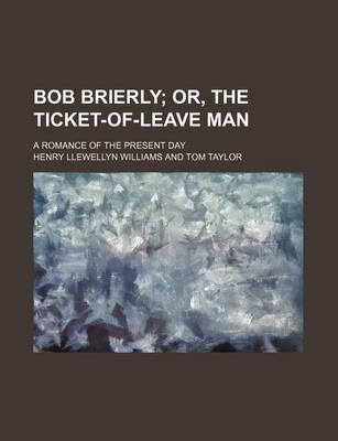 Bob Brierly; Or, the Ticket-Of-Leave Man. a Romance of the Present Day