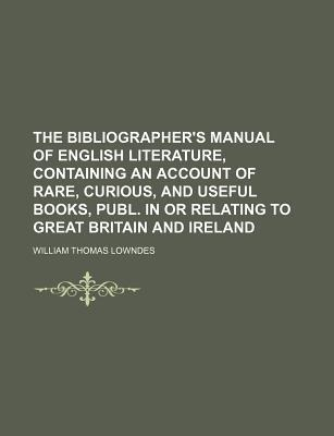 The Bibliographer's Manual of English Literature, Containing an Account of Rare, Curious, and Useful Books, Publ. in or Relating to Great Britain and