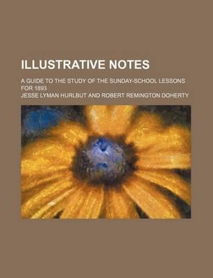 Illustrative Notes; A Guide to the Study of the Sunday-School Lessons for 1893