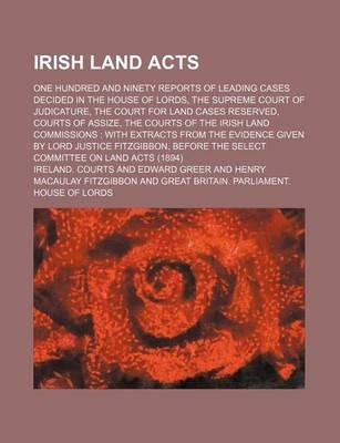 Irish Land Acts; One Hundred and Ninety Reports of Leading Cases Decided in the House of Lords, the Supreme Court of Judicature, the Court for Land Cases Reserved, Courts of Assize, the Courts of the Irish Land Commissions with Extracts
