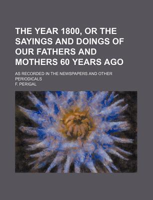 The Year 1800, or the Sayings and Doings of Our Fathers and Mothers 60 Years Ago; As Recorded in the Newspapers and Other Periodicals