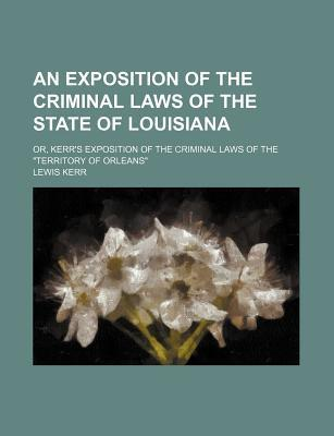 """An Exposition of the Criminal Laws of the State of Louisiana; Or, Kerr's Exposition of the Criminal Laws of the """"Territory of Orleans"""""""