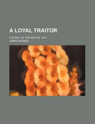 A Loyal Traitor; A Story of the War of 1812