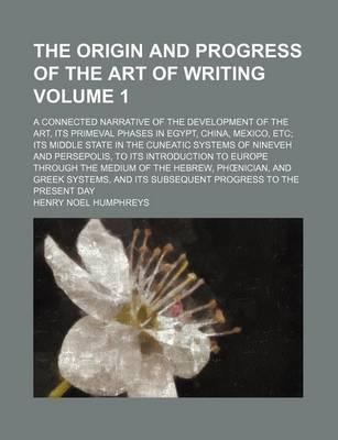 The Origin and Progress of the Art of Writing; A Connected Narrative of the Development of the Art, Its Primeval Phases in Egypt, China, Mexico, Etc I