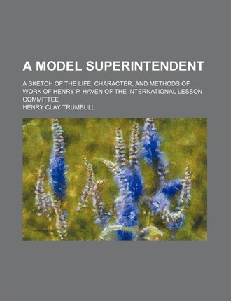 A Model Superintendent; A Sketch of the Life, Character, and Methods of Work of Henry P. Haven of the International Lesson Committee
