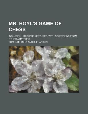 Mr. Hoyl's Game of Chess; Including His Chess Lectures, with Selections from Other Amateurs