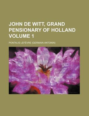 John de Witt, Grand Pensionary of Holland Volume 1