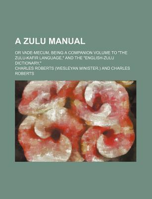 "A Zulu Manual; Or Vade-Mecum, Being a Companion Volume to ""The Zulu-Kafir Language,"" and the ""English-Zulu Dictionary,"""