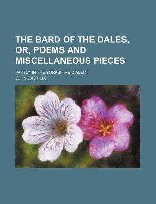 The Bard of the Dales, Or, Poems and Miscellaneous Pieces; Partly in the Yorkshire Dialect