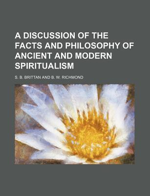 A Discussion of the Facts and Philosophy of Ancient and Modern Spiritualism