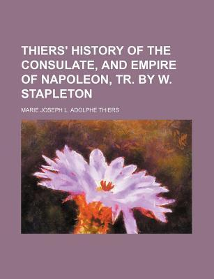 Thiers' History of the Consulate, and Empire of Napoleon, Tr. by W. Stapleton