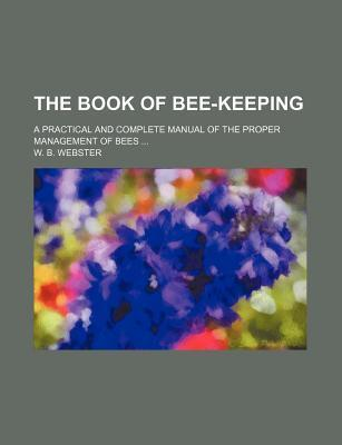 The Book of Bee-Keeping; A Practical and Complete Manual of the Proper Management of Bees