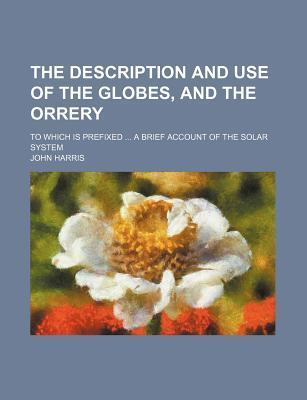 The Description and Use of the Globes, and the Orrery; To Which Is Prefixed a Brief Account of the Solar System
