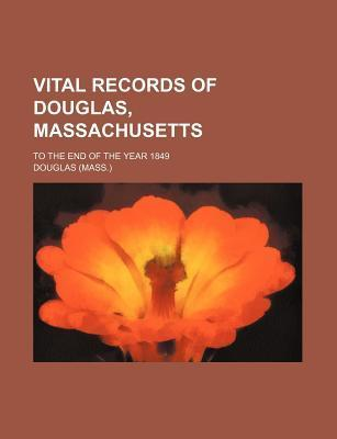 Vital Records of Douglas, Massachusetts; To the End of the Year 1849