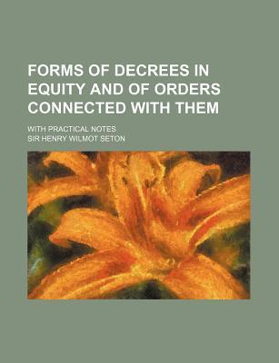 Forms of Decrees in Equity and of Orders Connected with Them; With Practical Notes