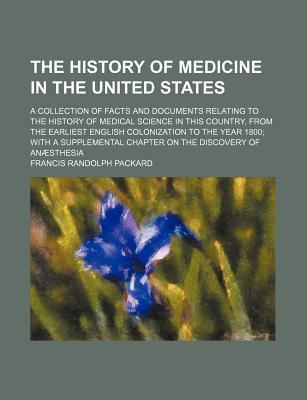 The History of Medicine in the United States; A Collection of Facts and Documents Relating to the History of Medical Science in This Country, from the Earliest English Colonization to the Year 1800 with a Supplemental Chapter on the