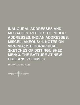 Inaugural Addresses and Messages. Replies to Public Addresses. Indian Addresses. Miscellaneous; 1. Notes on Virginia 2. Biographical Sketches of Distinguished Men 3. the Batture at New Orleans Volume 8