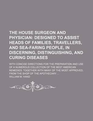 The House Surgeon and Physician; Designed to Assist Heads of Families, Travellers, and Sea-Faring People, in Discerning, Distinguishing, and Curing Diseases. with Concise Directions for the Preparation and Use of a Numerous Collection of