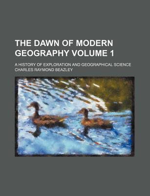The Dawn of Modern Geography; A History of Exploration and Geographical Science Volume 1