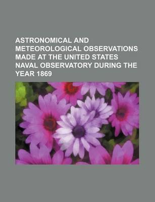 Astronomical and Meteorological Observations Made at the United States Naval Observatory During the Year 1869