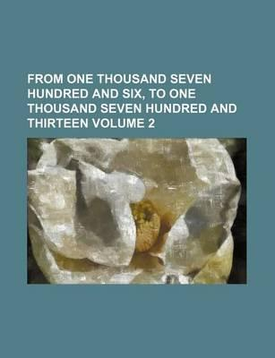 From One Thousand Seven Hundred and Six, to One Thousand Seven Hundred and Thirteen Volume 2