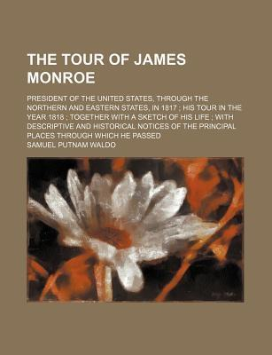 The Tour of James Monroe; President of the United States, Through the Northern and Eastern States, in 1817 His Tour in the Year 1818 Together with a Sketch of His Life with Descriptive and Historical Notices of the Principal Places