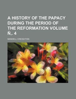 A History of the Papacy During the Period of the Reformation Volume N . 4