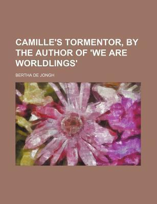 Camille's Tormentor, by the Author of 'we Are Worldlings'