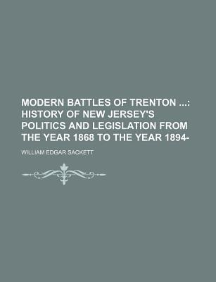Modern Battles of Trenton; History of New Jersey's Politics and Legislation from the Year 1868 to the Year 1894-
