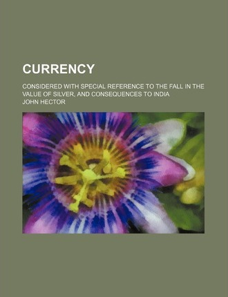 Currency; Considered with Special Reference to the Fall in the Value of Silver, and Consequences to India