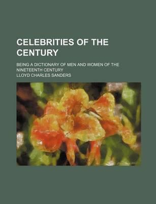 Celebrities of the Century; Being a Dictionary of Men and Women of the Nineteenth Century