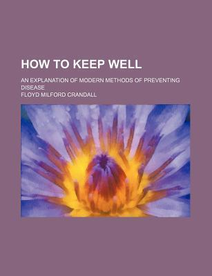 How to Keep Well; An Explanation of Modern Methods of Preventing Disease