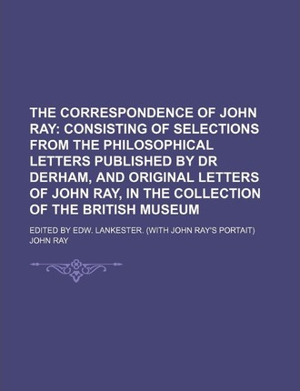 The Correspondence of John Ray; Consisting of Selections from the Philosophical Letters Published by Dr Derham, and Original Letters of John Ray, in the Collection of the British Museum. Edited by Edw. Lankester. (with John Ray's Portait)