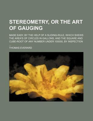 Stereometry, or the Art of Gauging; Made Easy, by the Help of a Sliding-Rule, Which Shews the Area's of Circles in Gallons, and the Square and Cube-Root of Any Number Under 100000, by Inspection