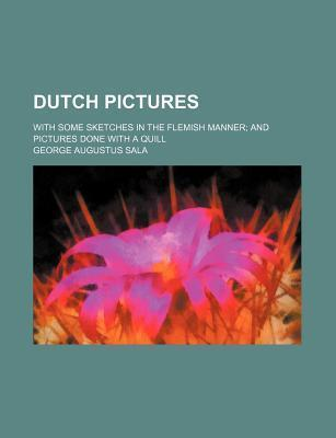 Dutch Pictures; With Some Sketches in the Flemish Manner and Pictures Done with a Quill