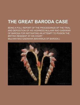 The Great Baroda Case; Being a Full Report of the Proceedings of the Trial and Deposition of His Highness Mulhar Rao Gaekwar of Baroda for Instigating an Attempt to Poison the British Resident at His Court