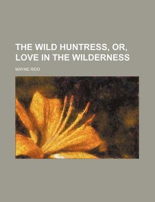 The Wild Huntress, Or, Love in the Wilderness