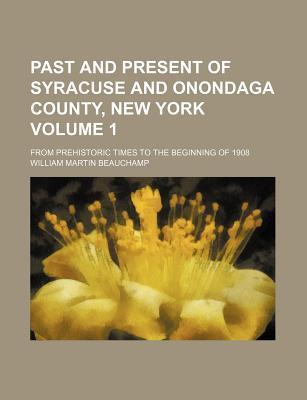 Past and Present of Syracuse and Onondaga County, New York; From Prehistoric Times to the Beginning of 1908 Volume 1