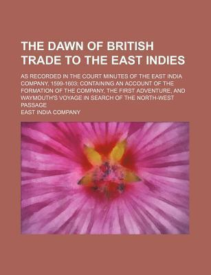 The Dawn of British Trade to the East Indies; As Recorded in the Court Minutes of the East India Company, 1599-1603 Containing an Account of the Formation of the Company, the First Adventure, and Waymouth's Voyage in Search of the