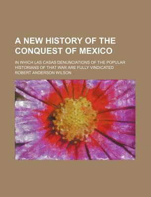 A New History of the Conquest of Mexico, in Which Las Casas' Denunciations of the Popular Historians of That War Are Fully Vindicated