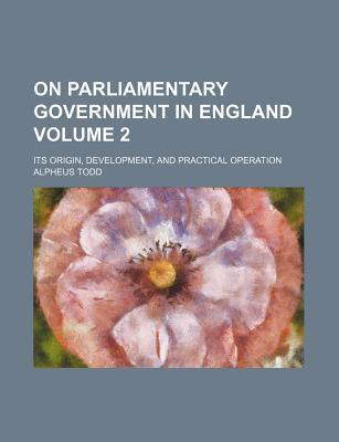 On Parliamentary Government in England; Its Origin, Development, and Practical Operation Volume 2