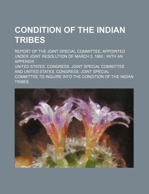 Condition of the Indian Tribes; Report of the Joint Special Committee, Appointed Under Joint Resolution of March 3, 1865 with an Appendix