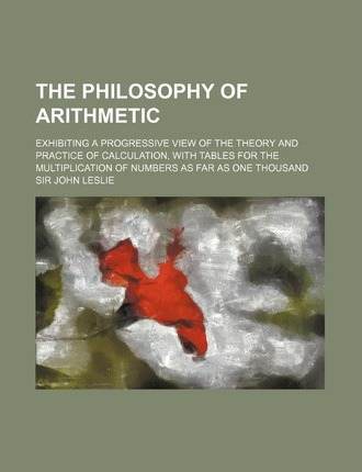 The Philosophy of Arithmetic; Exhibiting a Progressive View of the Theory and Practice of Calculation, with Tables for the Multiplication of Numbers a