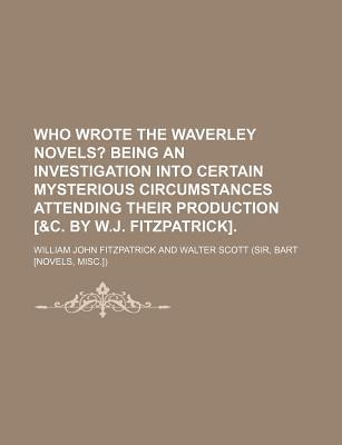Who Wrote the Waverley Novels?; Being an Investigation Into Certain Mysterious Circumstances Attending Their Production [&C. by W.J. Fitzpatrick].