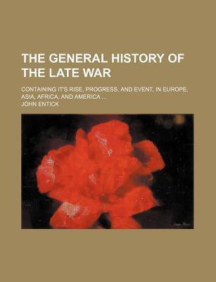 The General History of the Late War; Containing It's Rise, Progress, and Event, in Europe, Asia, Africa, and America