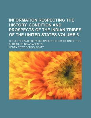 Information Respecting the History, Condition and Prospects of the Indian Tribes of the United States; Collected and Prepared Under the Direction of the Bureau of Indian Affairs Volume 6
