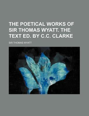 The Poetical Works of Sir Thomas Wyatt. the Text Ed. by C.C. Clarke
