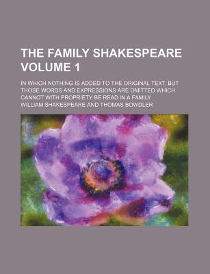 The Family Shakespeare; In Which Nothing Is Added to the Original Text, But Those Words and Expressions Are Omitted Which Cannot with Propriety Be Read in a Family Volume 1