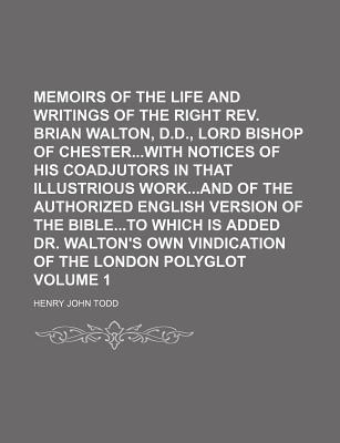 Memoirs of the Life and Writings of the Right REV. Brian Walton, D.D., Lord Bishop of Chesterwith Notices of His Coadjutors in That Illustrious Workand of the Authorized English Version of the Bibleto Which Is Added Dr. Walton's Volume 1